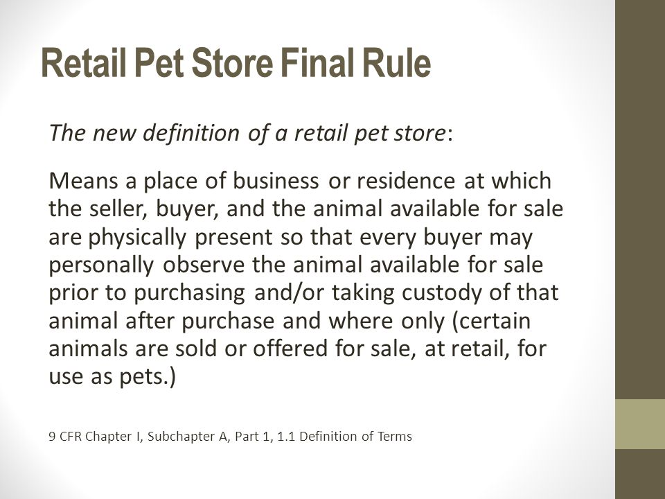 Retail Pet Store Final Rule The new definition of a retail pet store: Means a place of business or residence at which the seller, buyer, and the animal available for sale are physically present so that every buyer may personally observe the animal available for sale prior to purchasing and/or taking custody of that animal after purchase and where only (certain animals are sold or offered for sale, at retail, for use as pets.) 9 CFR Chapter I, Subchapter A, Part 1, 1.1 Definition of Terms