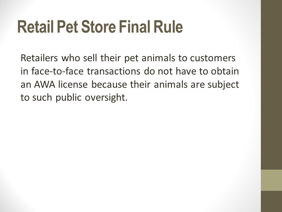 Retail Pet Store Final Rule Retailers who sell their pet animals to customers in face-to-face transactions do not have to obtain an AWA license because their animals are subject to such public oversight.