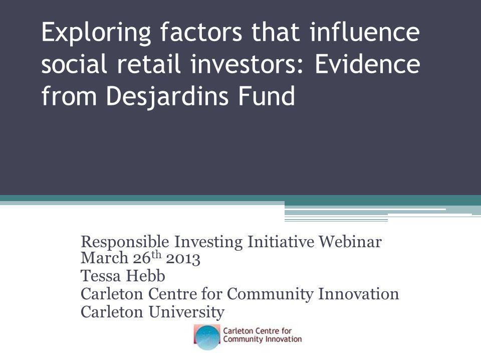 Exploring factors that influence social retail investors: Evidence from Desjardins Fund Responsible Investing Initiative Webinar March 26 th 2013 Tessa Hebb Carleton Centre for Community Innovation Carleton University