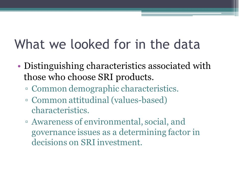 What we looked for in the data Distinguishing characteristics associated with those who choose SRI products. ▫Common demographic characteristics. ▫Com