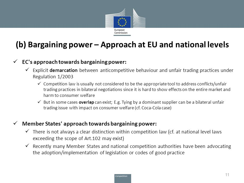 (b) Bargaining power – Approach at EU and national levels EC s approach towards bargaining power: Explicit demarcation between anticompetitive behaviour and unfair trading practices under Regulation 1/2003 Competition law is usually not considered to be the appropriate tool to address conflicts/unfair trading practices in bilateral negotiations since it is hard to show effects on the entire market and harm to consumer welfare But in some cases overlap can exist; E.g.