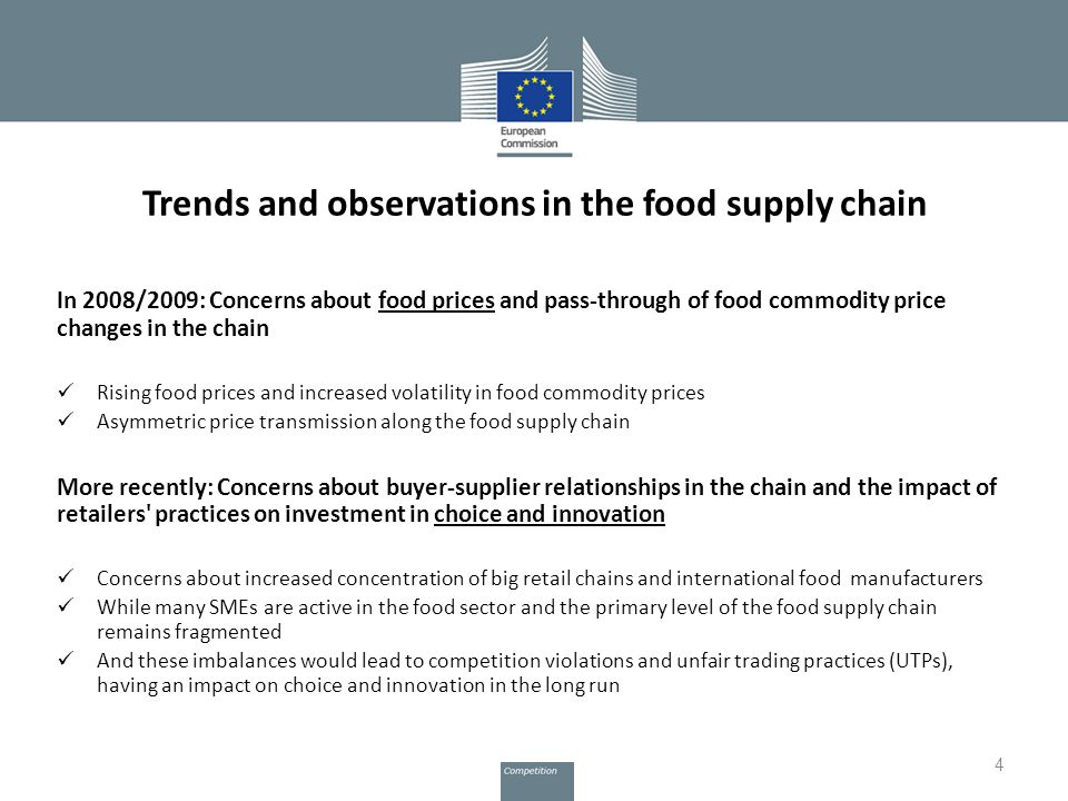 Trends and observations in the food supply chain In 2008/2009: Concerns about food prices and pass-through of food commodity price changes in the chain Rising food prices and increased volatility in food commodity prices Asymmetric price transmission along the food supply chain More recently: Concerns about buyer-supplier relationships in the chain and the impact of retailers practices on investment in choice and innovation Concerns about increased concentration of big retail chains and international food manufacturers While many SMEs are active in the food sector and the primary level of the food supply chain remains fragmented And these imbalances would lead to competition violations and unfair trading practices (UTPs), having an impact on choice and innovation in the long run 4