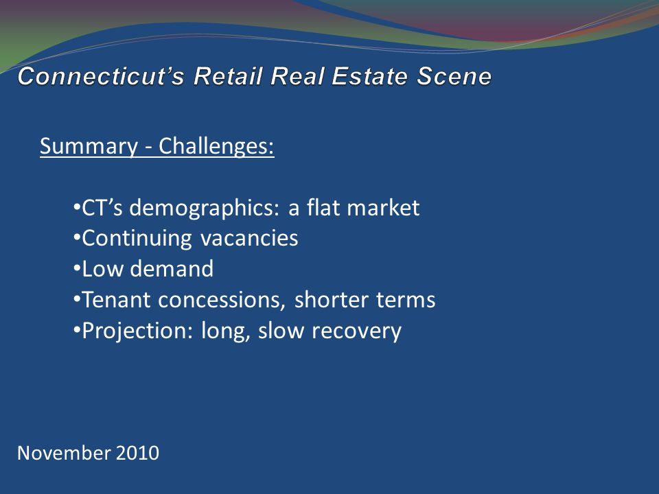 November 2010 Summary - Challenges: CT's demographics: a flat market Continuing vacancies Low demand Tenant concessions, shorter terms Projection: long, slow recovery
