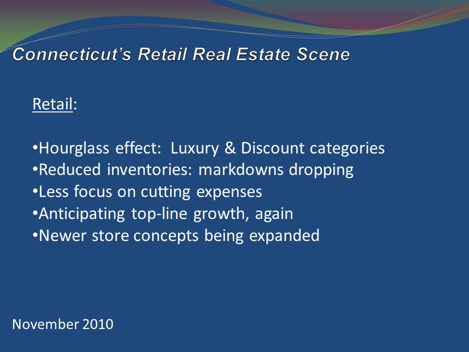 November 2010 Retail: Hourglass effect: Luxury & Discount categories Reduced inventories: markdowns dropping Less focus on cutting expenses Anticipating top-line growth, again Newer store concepts being expanded