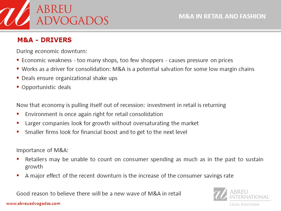 www.abreuadvogados.com During economic downturn:  Economic weakness - too many shops, too few shoppers - causes pressure on prices  Works as a driver for consolidation: M&A is a potential salvation for some low margin chains  Deals ensure organizational shake ups  Opportunistic deals Now that economy is pulling itself out of recession: investment in retail is returning  Environment is once again right for retail consolidation  Larger companies look for growth without oversaturating the market  Smaller firms look for financial boost and to get to the next level Importance of M&A:  Retailers may be unable to count on consumer spending as much as in the past to sustain growth  A major effect of the recent downturn is the increase of the consumer savings rate Good reason to believe there will be a new wave of M&A in retail M&A - DRIVERS M&A IN RETAIL AND FASHION