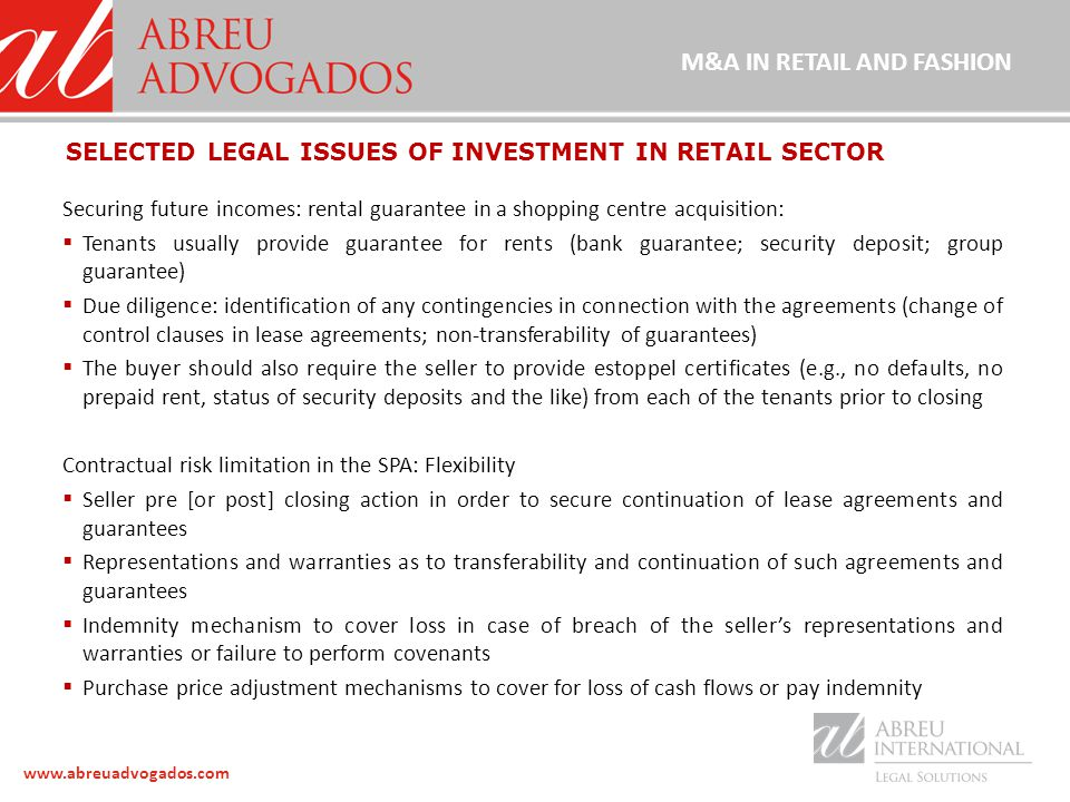 www.abreuadvogados.com Securing future incomes: rental guarantee in a shopping centre acquisition:  Tenants usually provide guarantee for rents (bank guarantee; security deposit; group guarantee)  Due diligence: identification of any contingencies in connection with the agreements (change of control clauses in lease agreements; non-transferability of guarantees)  The buyer should also require the seller to provide estoppel certificates (e.g., no defaults, no prepaid rent, status of security deposits and the like) from each of the tenants prior to closing Contractual risk limitation in the SPA: Flexibility  Seller pre [or post] closing action in order to secure continuation of lease agreements and guarantees  Representations and warranties as to transferability and continuation of such agreements and guarantees  Indemnity mechanism to cover loss in case of breach of the seller's representations and warranties or failure to perform covenants  Purchase price adjustment mechanisms to cover for loss of cash flows or pay indemnity SELECTED LEGAL ISSUES OF INVESTMENT IN RETAIL SECTOR M&A IN RETAIL AND FASHION