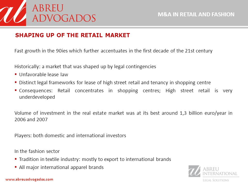 www.abreuadvogados.com Fast growth in the 90ies which further accentuates in the first decade of the 21st century Historically: a market that was shaped up by legal contingencies  Unfavorable lease law  Distinct legal frameworks for lease of high street retail and tenancy in shopping centre  Consequences: Retail concentrates in shopping centres; High street retail is very underdeveloped Volume of investment in the real estate market was at its best around 1,3 billion euro/year in 2006 and 2007 Players: both domestic and international investors In the fashion sector  Tradition in textile industry: mostly to export to international brands  All major international apparel brands SHAPING UP OF THE RETAIL MARKET M&A IN RETAIL AND FASHION