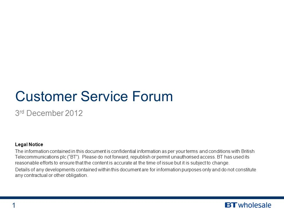 1 Customer Service Forum 3 rd December 2012 Legal Notice The information contained in this document is confidential information as per your terms and