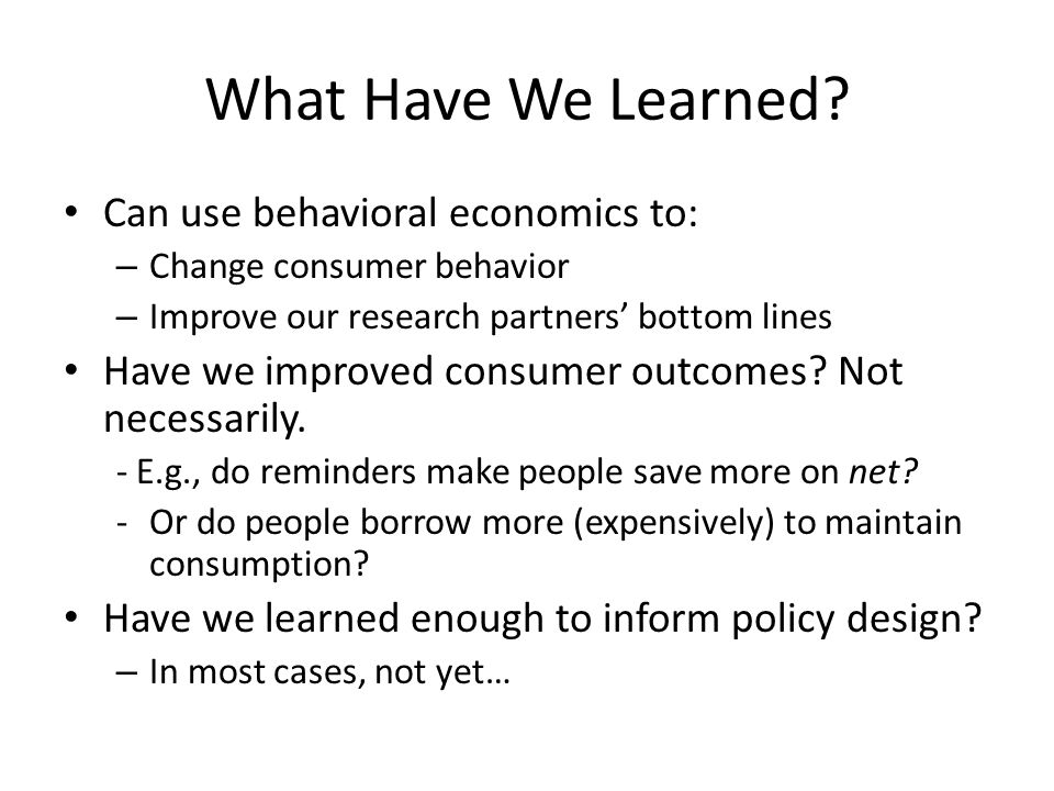What Have We Learned? Can use behavioral economics to: – Change consumer behavior – Improve our research partners' bottom lines Have we improved consu