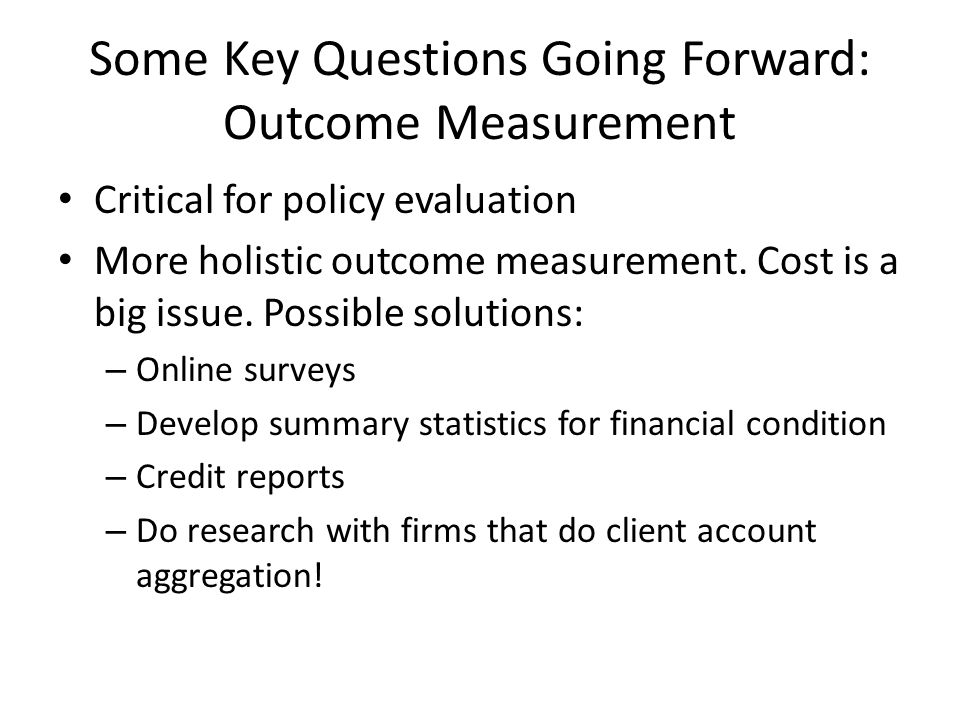Some Key Questions Going Forward: Outcome Measurement Critical for policy evaluation More holistic outcome measurement. Cost is a big issue. Possible