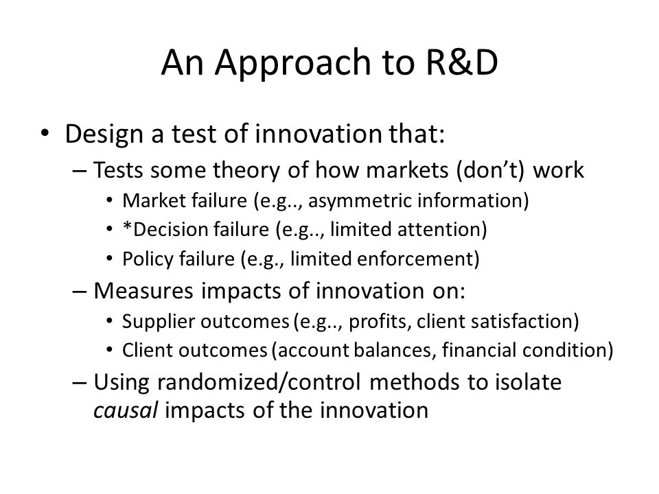 An Approach to R&D Design a test of innovation that: – Tests some theory of how markets (don't) work Market failure (e.g.., asymmetric information) *D