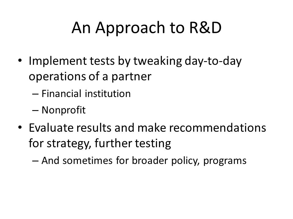 An Approach to R&D Implement tests by tweaking day-to-day operations of a partner – Financial institution – Nonprofit Evaluate results and make recomm