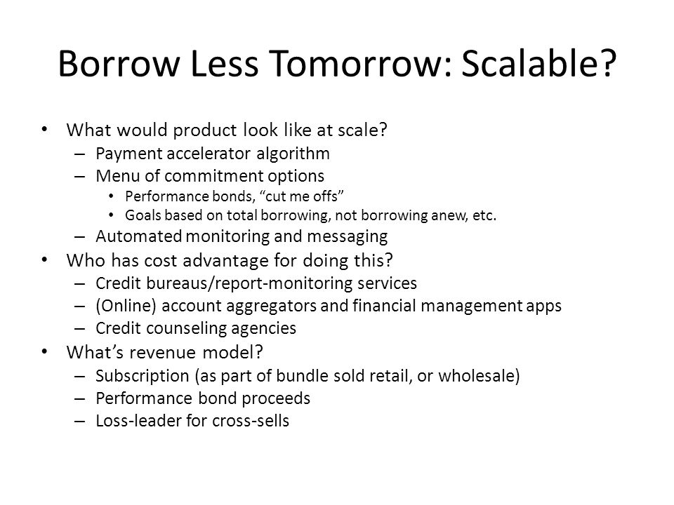 Borrow Less Tomorrow: Scalable? What would product look like at scale? – Payment accelerator algorithm – Menu of commitment options Performance bonds,