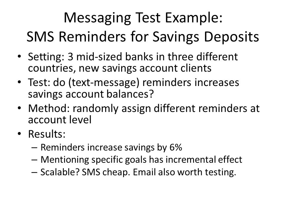 Messaging Test Example: SMS Reminders for Savings Deposits Setting: 3 mid-sized banks in three different countries, new savings account clients Test: