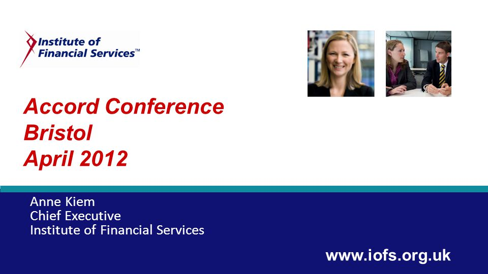 Accord Conference Bristol April 2012 Anne Kiem Chief Executive Institute of Financial Services www.iofs.org.uk
