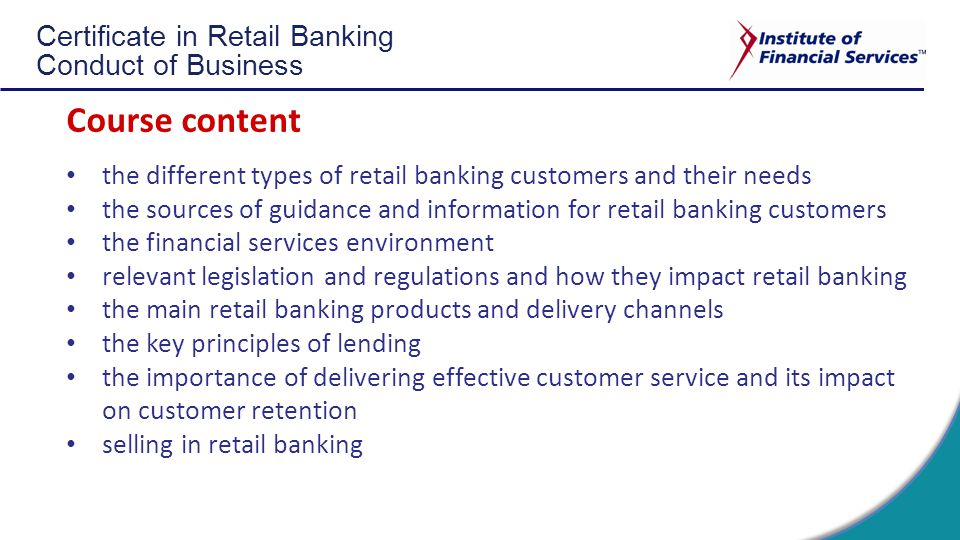 Certificate in Retail Banking Conduct of Business Course content the different types of retail banking customers and their needs the sources of guidance and information for retail banking customers the financial services environment relevant legislation and regulations and how they impact retail banking the main retail banking products and delivery channels the key principles of lending the importance of delivering effective customer service and its impact on customer retention selling in retail banking