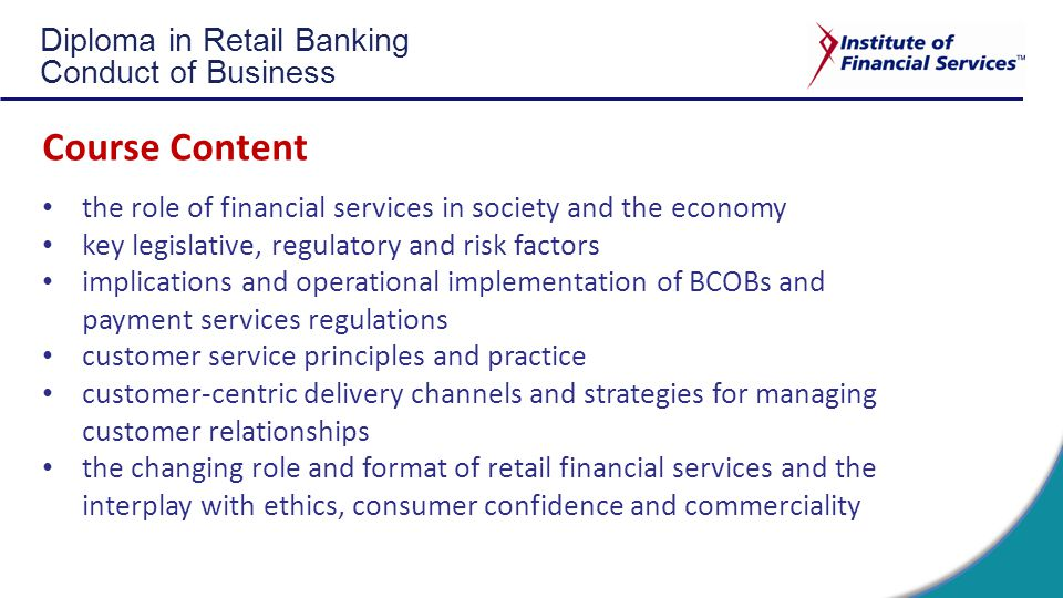 Diploma in Retail Banking Conduct of Business Course Content the role of financial services in society and the economy key legislative, regulatory and risk factors implications and operational implementation of BCOBs and payment services regulations customer service principles and practice customer-centric delivery channels and strategies for managing customer relationships the changing role and format of retail financial services and the interplay with ethics, consumer confidence and commerciality