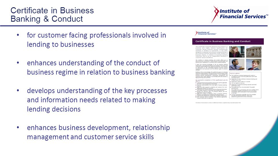 Certificate in Business Banking & Conduct for customer facing professionals involved in lending to businesses enhances understanding of the conduct of business regime in relation to business banking develops understanding of the key processes and information needs related to making lending decisions enhances business development, relationship management and customer service skills