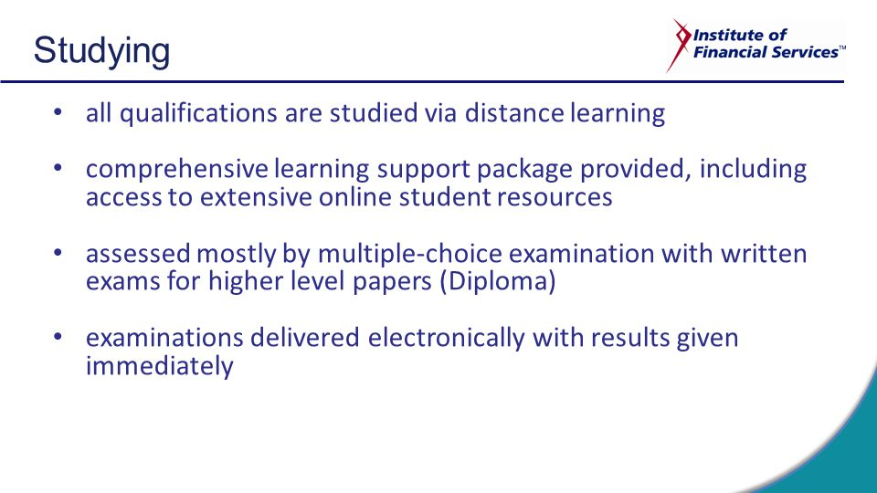 Studying all qualifications are studied via distance learning comprehensive learning support package provided, including access to extensive online student resources assessed mostly by multiple-choice examination with written exams for higher level papers (Diploma) examinations delivered electronically with results given immediately