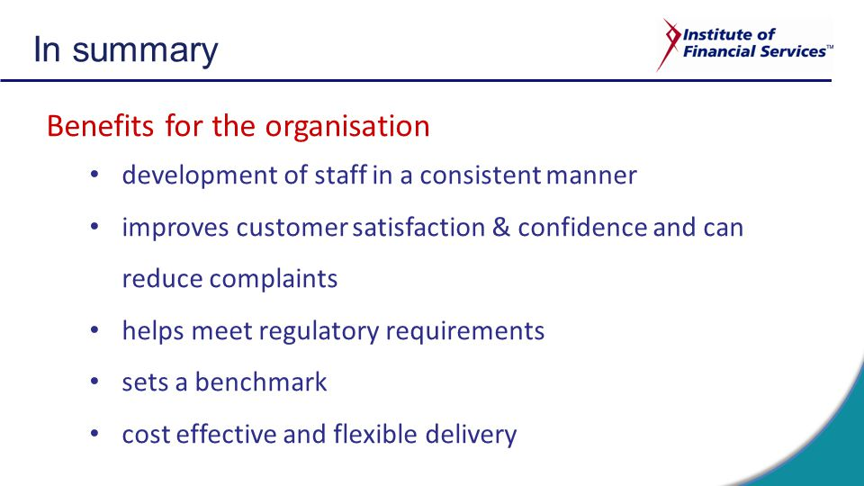 In summary Benefits for the organisation development of staff in a consistent manner improves customer satisfaction & confidence and can reduce complaints helps meet regulatory requirements sets a benchmark cost effective and flexible delivery