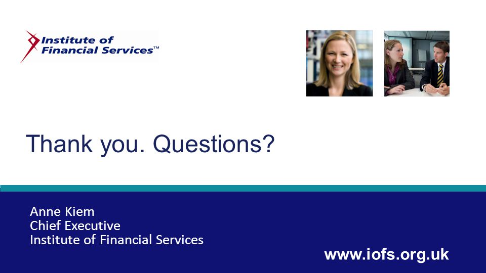 Thank you. Questions www.iofs.org.uk Anne Kiem Chief Executive Institute of Financial Services