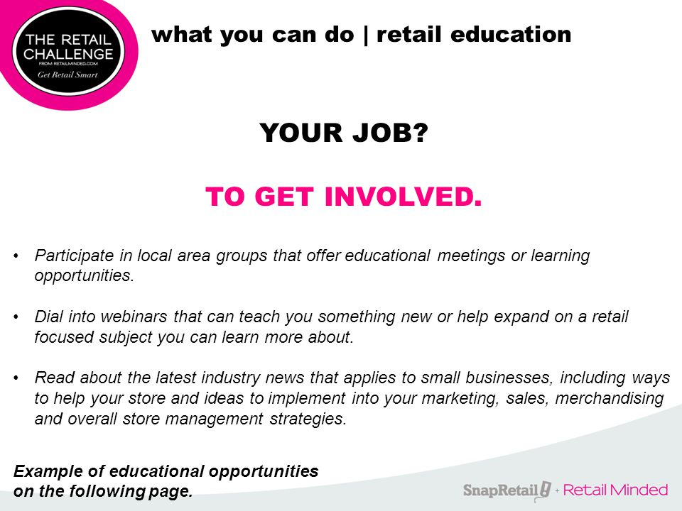 WAYS TO GET INVOLVED: what you can do | retail education Attend a conference created for independent retailers in 2014: March 16-19, 2014 | Las Vegas at ASD Show April 14, 2014 | New York City Participate in one of the following FREE upcoming webinars:X Review Over a 1000K FREE Articles on Ways to Help Your Biz at www.RetailMinded.com