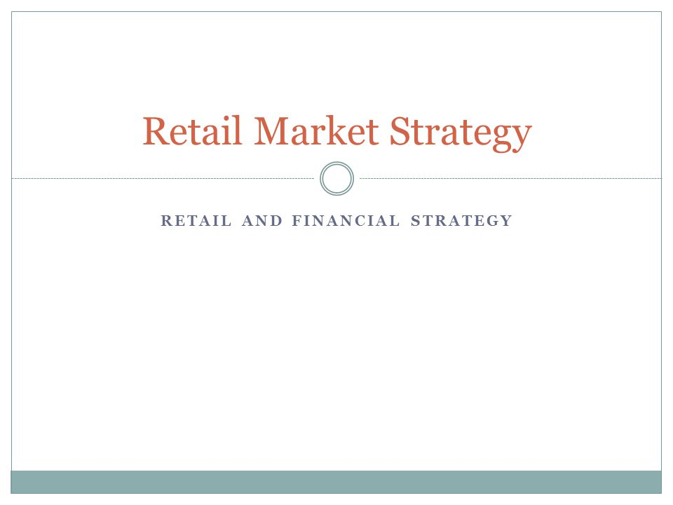 RETAIL AND FINANCIAL STRATEGY Retail Market Strategy
