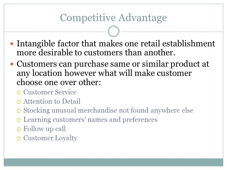 Competitive Advantage Intangible factor that makes one retail establishment more desirable to customers than another. Customers can purchase same or s