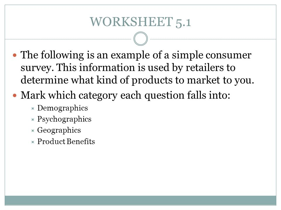 WORKSHEET 5.1 The following is an example of a simple consumer survey. This information is used by retailers to determine what kind of products to mar