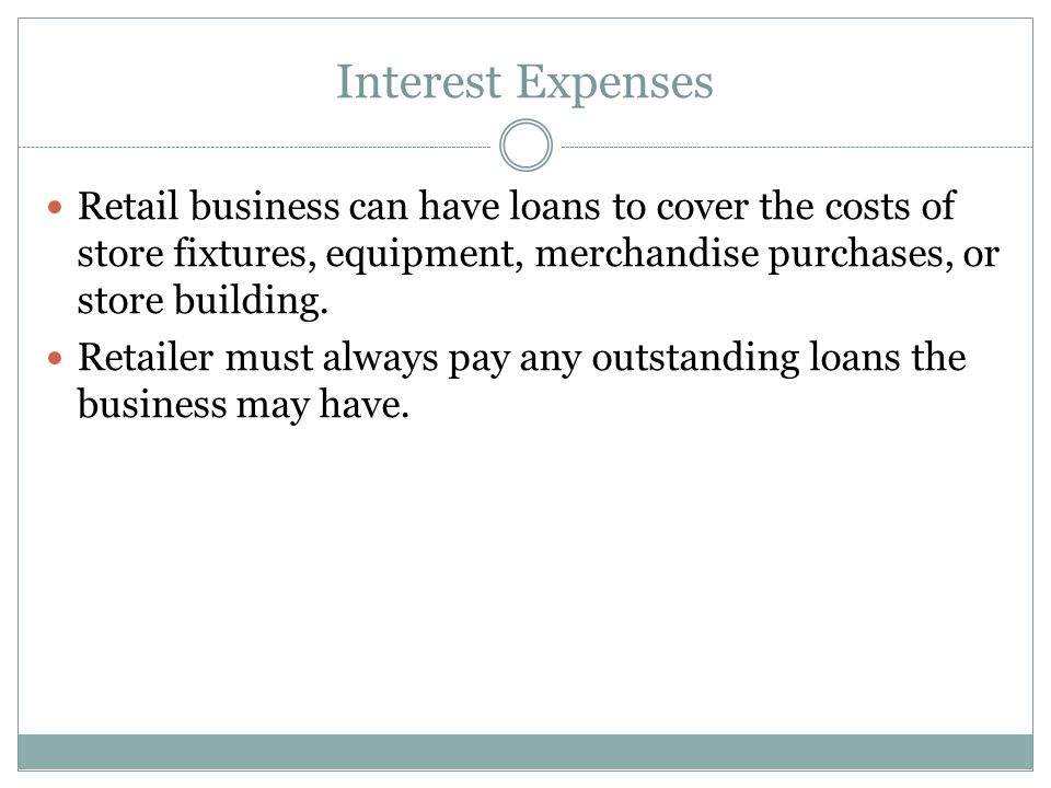 Interest Expenses Retail business can have loans to cover the costs of store fixtures, equipment, merchandise purchases, or store building. Retailer m