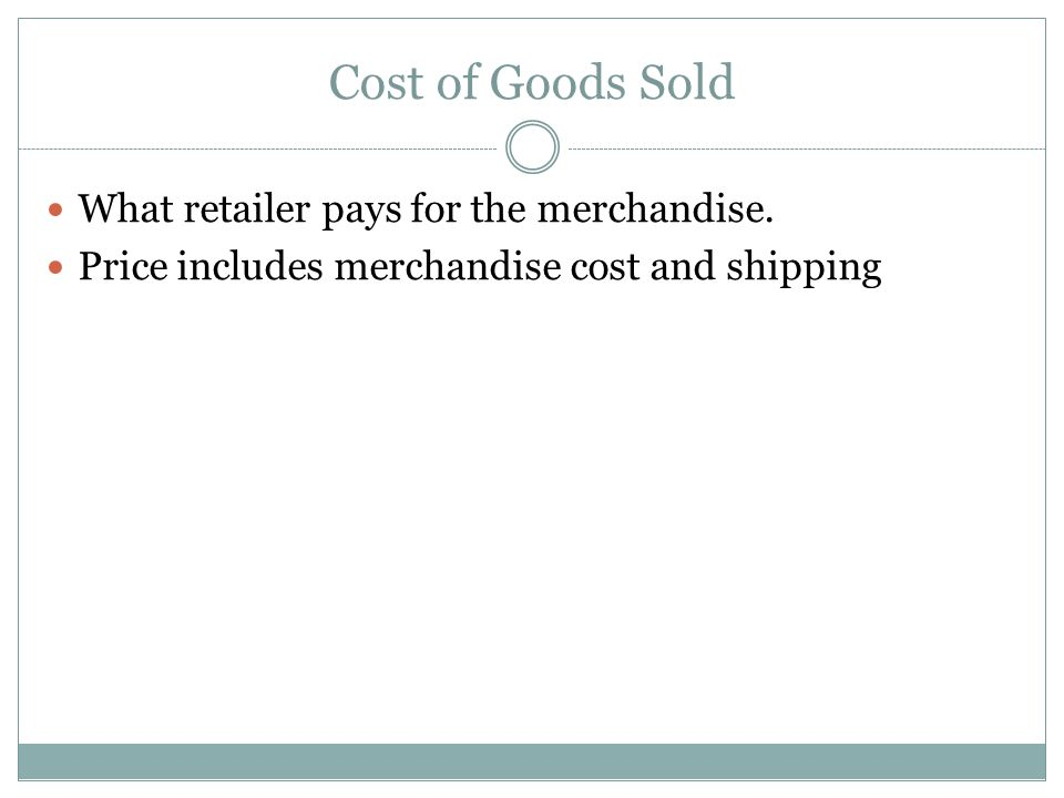 Cost of Goods Sold What retailer pays for the merchandise. Price includes merchandise cost and shipping