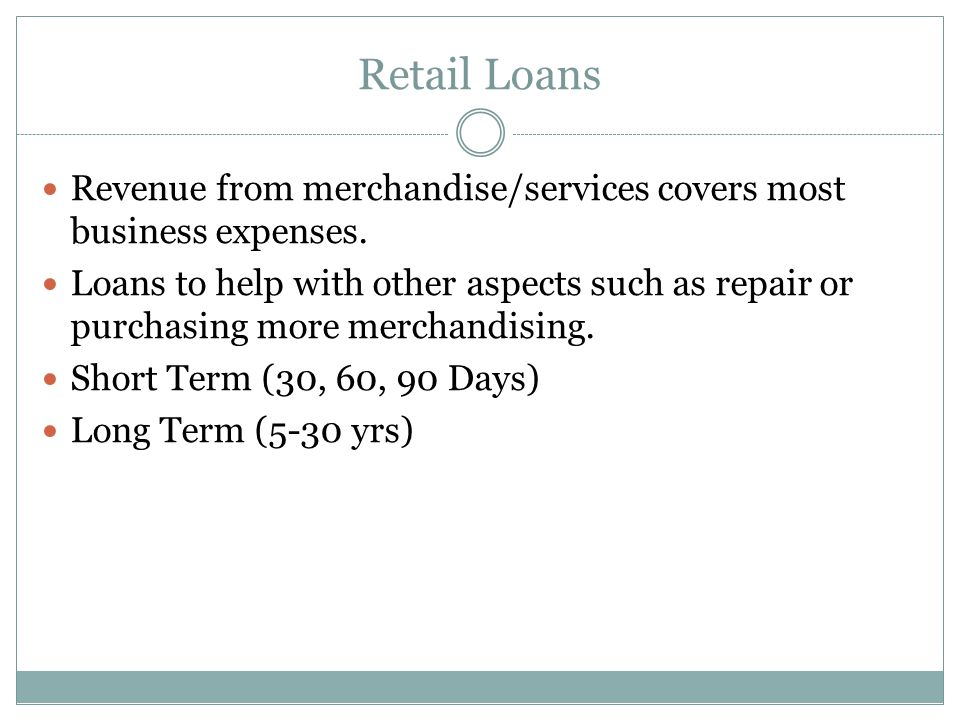 Retail Loans Revenue from merchandise/services covers most business expenses. Loans to help with other aspects such as repair or purchasing more merch