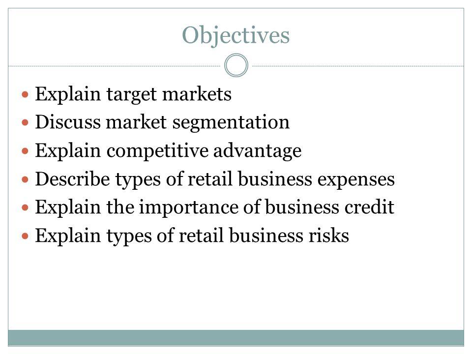Objectives Explain target markets Discuss market segmentation Explain competitive advantage Describe types of retail business expenses Explain the importance of business credit Explain types of retail business risks