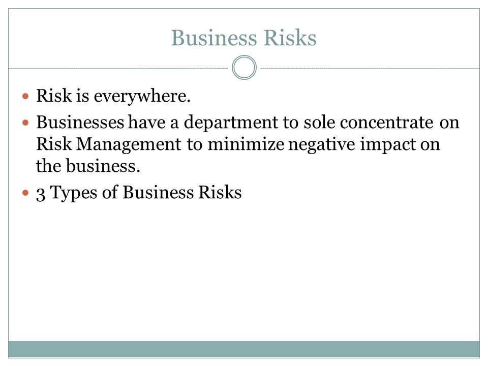 Business Risks Risk is everywhere. Businesses have a department to sole concentrate on Risk Management to minimize negative impact on the business. 3