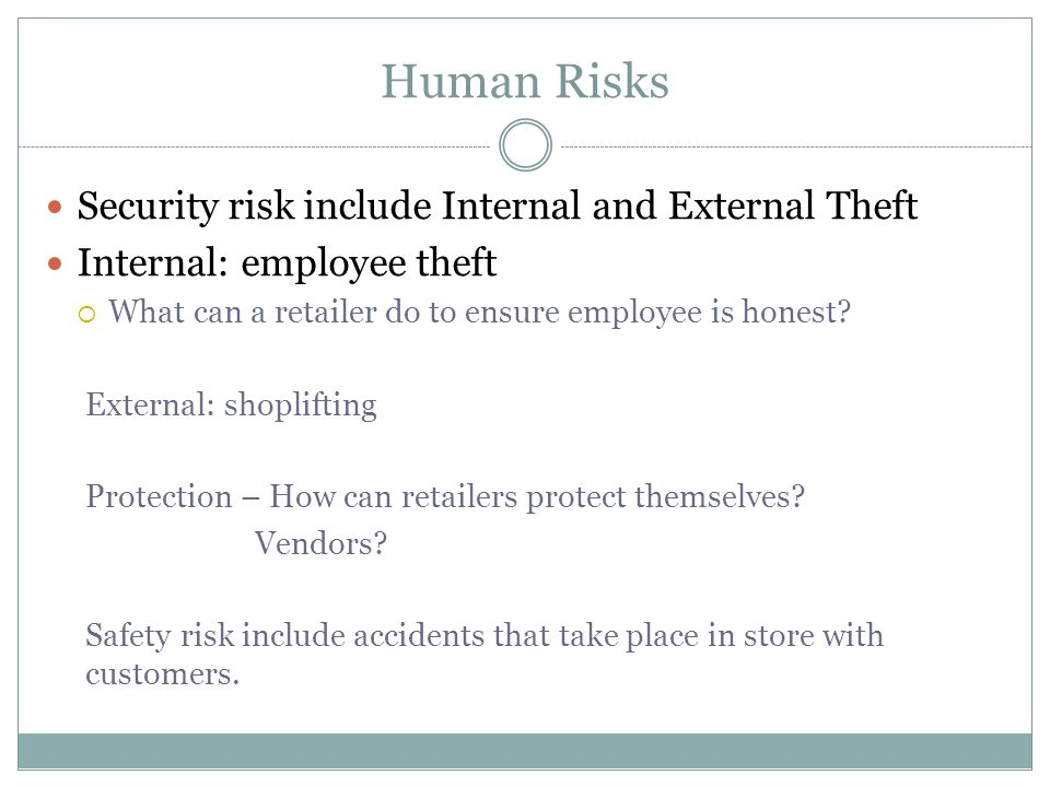 Human Risks Security risk include Internal and External Theft Internal: employee theft  What can a retailer do to ensure employee is honest.