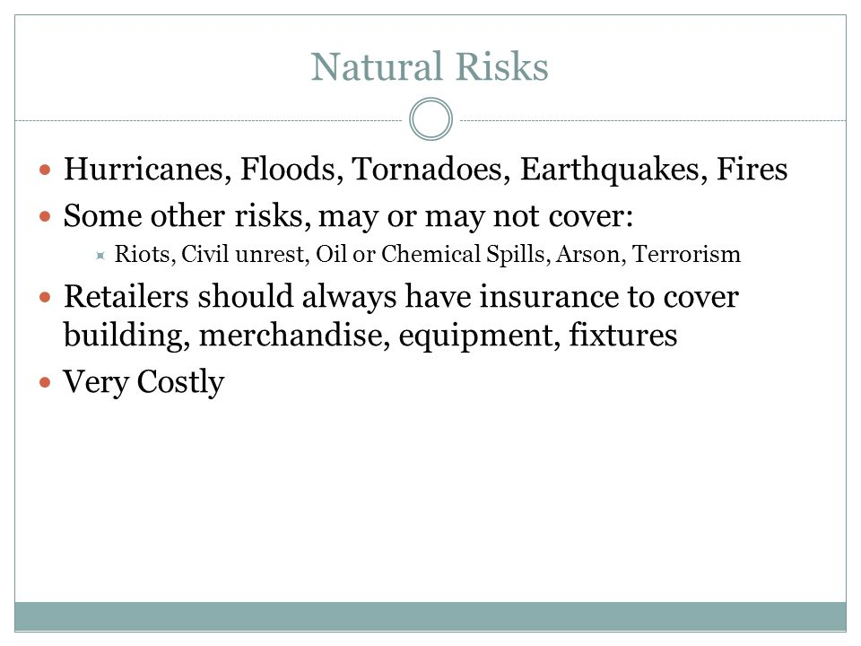 Natural Risks Hurricanes, Floods, Tornadoes, Earthquakes, Fires Some other risks, may or may not cover:  Riots, Civil unrest, Oil or Chemical Spills,