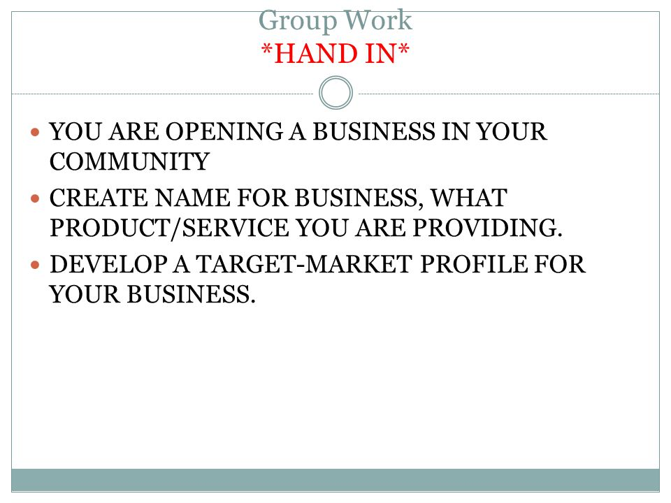 Group Work *HAND IN* YOU ARE OPENING A BUSINESS IN YOUR COMMUNITY CREATE NAME FOR BUSINESS, WHAT PRODUCT/SERVICE YOU ARE PROVIDING.
