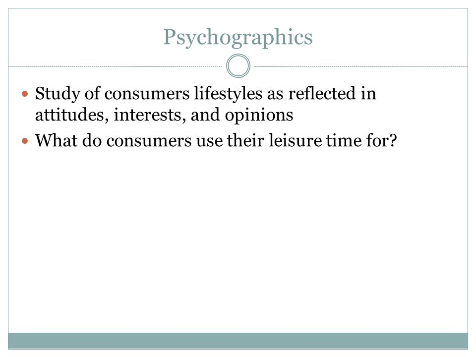 Psychographics Study of consumers lifestyles as reflected in attitudes, interests, and opinions What do consumers use their leisure time for?