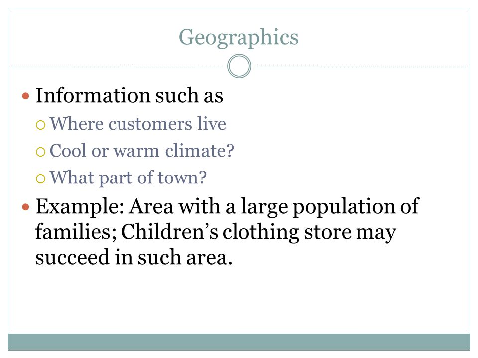 Geographics Information such as  Where customers live  Cool or warm climate?  What part of town? Example: Area with a large population of families;