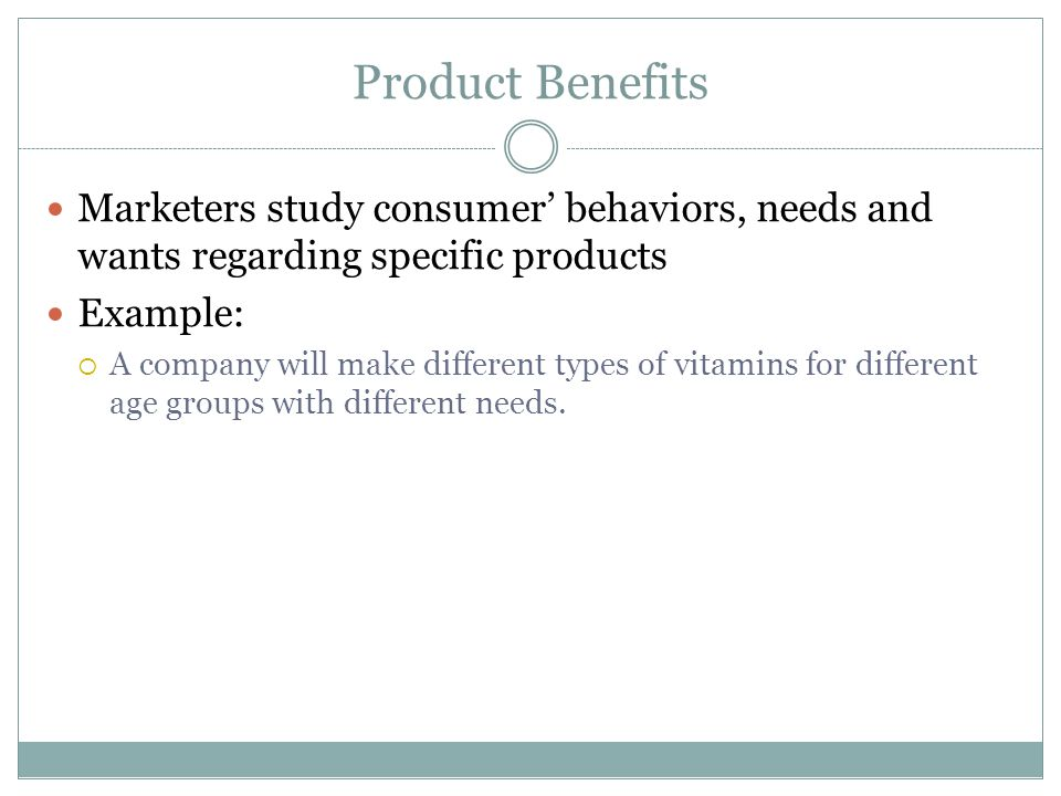 Product Benefits Marketers study consumer' behaviors, needs and wants regarding specific products Example:  A company will make different types of vitamins for different age groups with different needs.