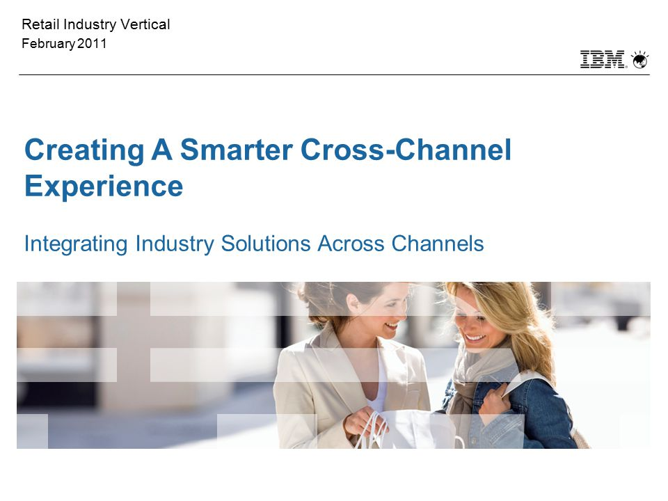 Retail Industry Vertical February 2011 Creating A Smarter Cross-Channel Experience Integrating Industry Solutions Across Channels Please note the spea