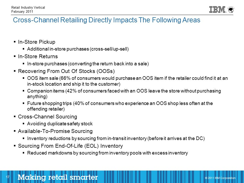 © 2011 IBM Corporation 17 Cross-Channel Retailing Directly Impacts The Following Areas  In-Store Pickup  Additional in-store purchases (cross-sell/up-sell)  In-Store Returns  In-store purchases (converting the return back into a sale)  Recovering From Out Of Stocks (OOSs)  OOS item sale (66% of consumers would purchase an OOS item if the retailer could find it at an in-stock location and ship it to the customer)  Companion items (42% of consumers faced with an OOS leave the store without purchasing anything)  Future shopping trips (40% of consumers who experience an OOS shop less often at the offending retailer)  Cross-Channel Sourcing  Avoiding duplicate safety stock  Available-To-Promise Sourcing  Inventory reductions by sourcing from in-transit inventory (before it arrives at the DC)  Sourcing From End-Of-Life (EOL) Inventory  Reduced markdowns by sourcing from inventory pools with excess inventory Retail Industry Vertical February 2011