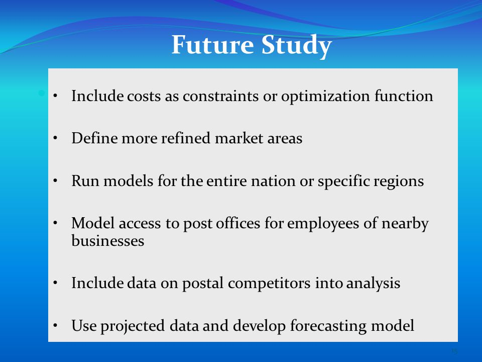 Future Study Include costs as constraints or optimization function Define more refined market areas Run models for the entire nation or specific regions Model access to post offices for employees of nearby businesses Include data on postal competitors into analysis Use projected data and develop forecasting model 15