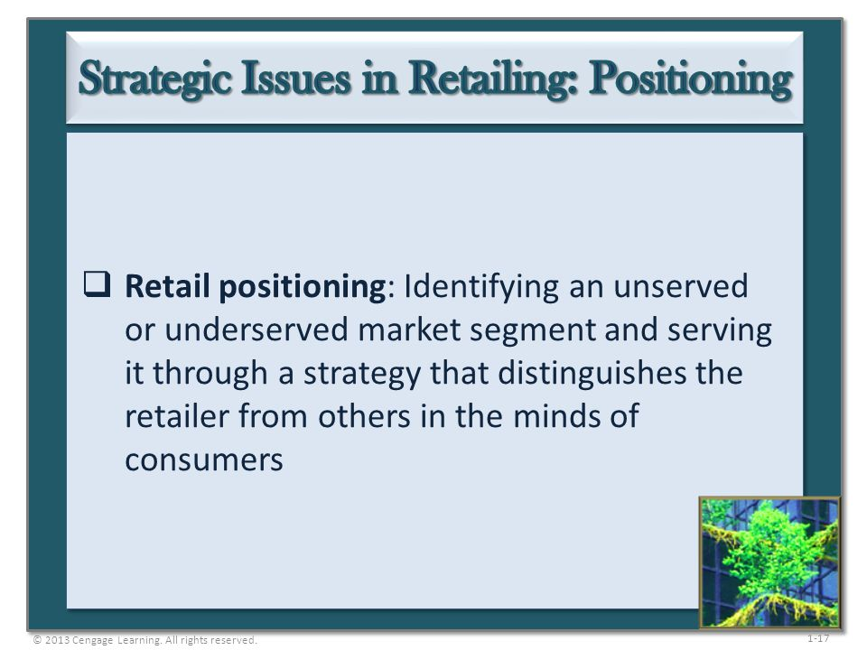 1-17  Retail positioning: Identifying an unserved or underserved market segment and serving it through a strategy that distinguishes the retailer fro