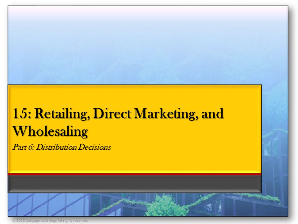 1-2 15: Retailing, Direct Marketing, and Wholesaling Part 6: Distribution Decisions © 2013 Cengage Learning. All rights reserved.