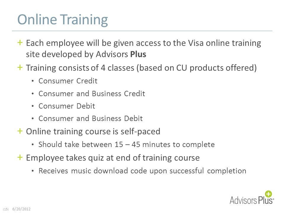 (15) 6/20/2012 Online Training + Each employee will be given access to the Visa online training site developed by Advisors Plus + Training consists of 4 classes (based on CU products offered) Consumer Credit Consumer and Business Credit Consumer Debit Consumer and Business Debit + Online training course is self-paced Should take between 15 – 45 minutes to complete + Employee takes quiz at end of training course Receives music download code upon successful completion