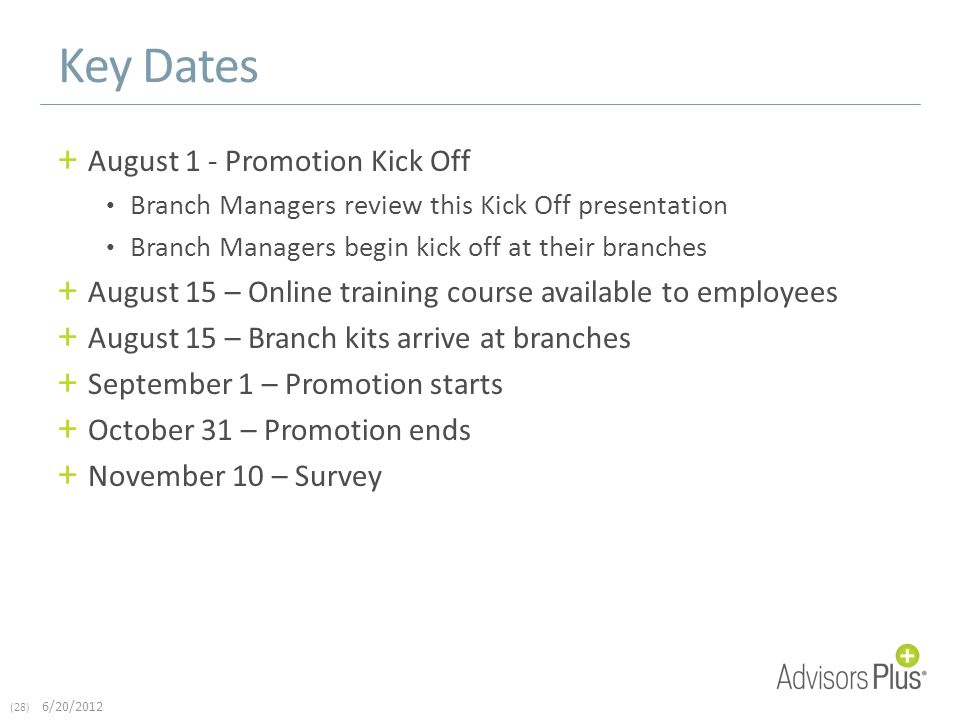 (28) 6/20/2012 Key Dates + August 1 - Promotion Kick Off Branch Managers review this Kick Off presentation Branch Managers begin kick off at their branches + August 15 – Online training course available to employees + August 15 – Branch kits arrive at branches + September 1 – Promotion starts + October 31 – Promotion ends + November 10 – Survey
