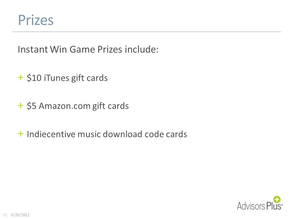 (7) 6/20/2012 Prizes Instant Win Game Prizes include: + $10 iTunes gift cards + $5 Amazon.com gift cards + Indiecentive music download code cards