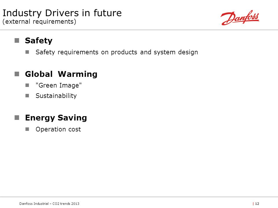 Danfoss Industrial – CO2 trends 2013| 12 Industry Drivers in future (external requirements) Safety Safety requirements on products and system design Global Warming Green Image Sustainability Energy Saving Operation cost