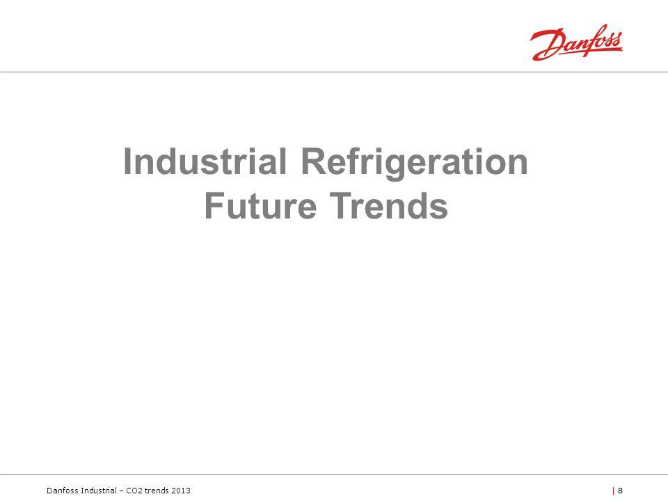 Danfoss Industrial – CO2 trends 2013| 8 Industrial Refrigeration Future Trends